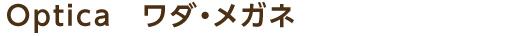 Optica ワダ・メガネ